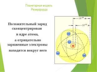 Планетарная модель Резерфорда Положительный заряд сконцентрирован в ядре атом