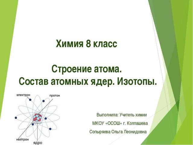 Химия 8 класс Строение атома. Состав атомных ядер. Изотопы. Выполнила: Учите...