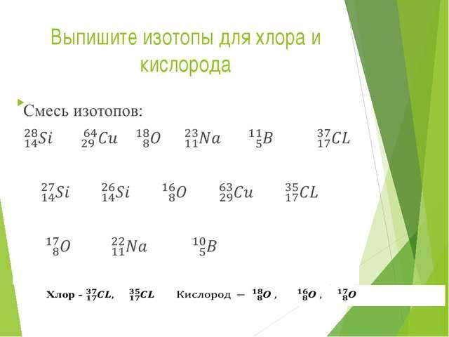 Выпишите изотопы для хлора и кислорода