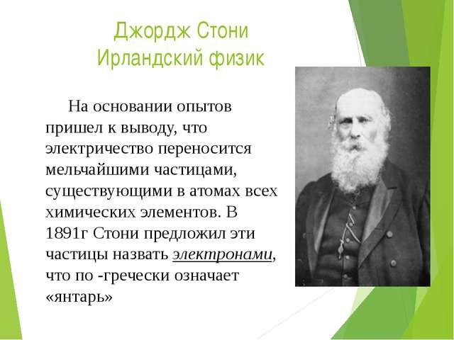 Джордж Стони Ирландский физик На основании опытов пришел к выводу, что элект...