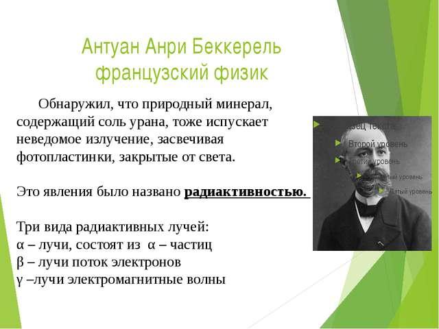 Антуан Анри Беккерель французский физик Обнаружил, что природный минерал, со...