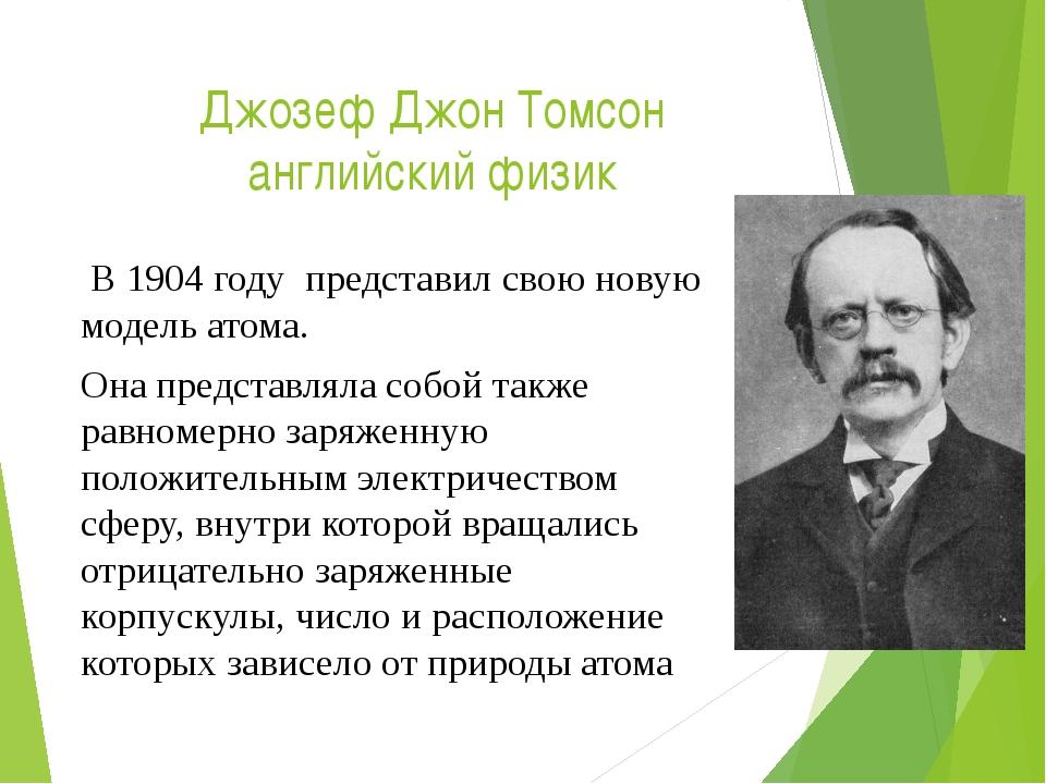 Джозеф Джон Томсон английский физик В 1904 году представил свою новую модель...
