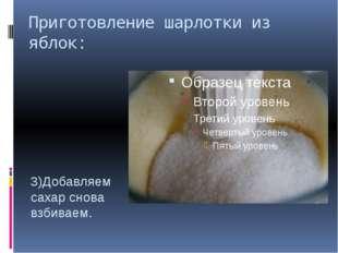 Приготовление шарлотки из яблок: 3)Добавляем сахар снова взбиваем.