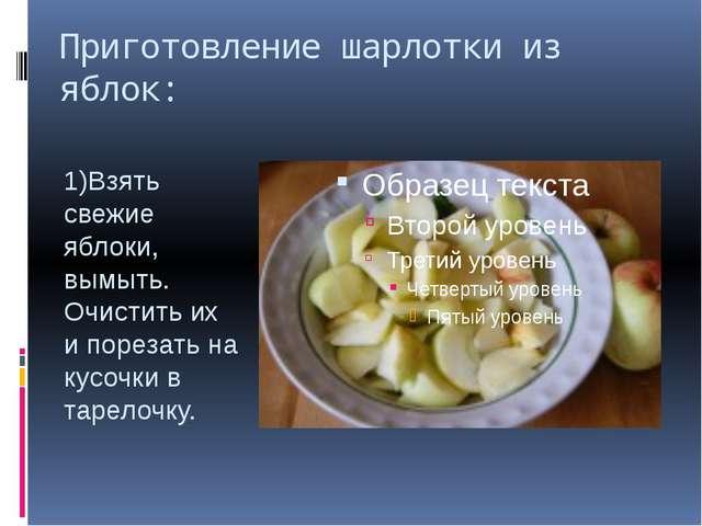 Приготовление шарлотки из яблок: 1)Взять свежие яблоки, вымыть. Очистить их и...