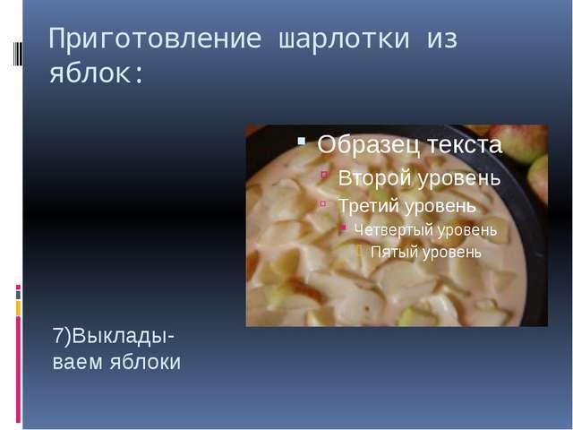 Приготовление шарлотки из яблок: 7)Выклады- ваем яблоки