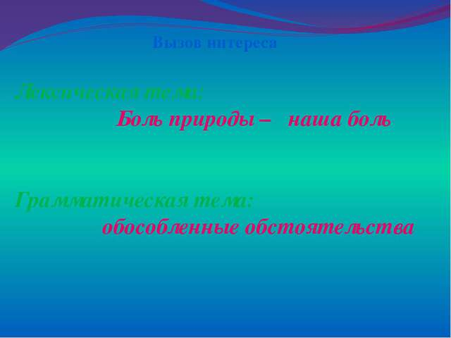 Лексическая тема: Боль природы – наша боль Грамматическая тема: обособленные...