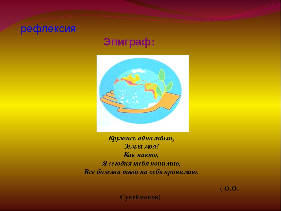 рефлексия Эпиграф: Кружись айналайын, Земля моя! Как никто, Я сегодня тебя п...