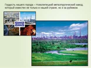 Гордость нашего города – Новолипецкий металлургический завод, который известе