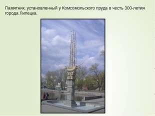 Памятник, установленный у Комсомольского пруда в честь 300-летия города Липец