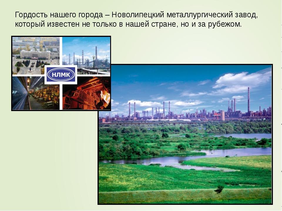 Гордость нашего города – Новолипецкий металлургический завод, который известе...
