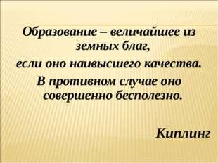 Образование – величайшее из земных благ, если оно наивысшего качества. В про