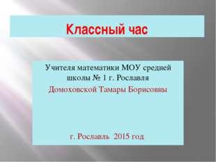Классный час Учителя математики МОУ средней школы № 1 г. Рославля Домоховской