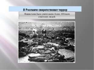 В Рославле свирепствовал террор Фашистами было уничтожено более 100тясяч сове