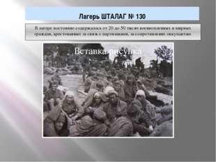 В лагере постоянно содержалось от 20 до 50 тысяч военнопленных и мирных гражд