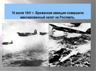 16 июля 1941 г. Вражеская авиация совершила массированный налет на Рославль.