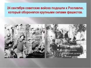 24 сентября советские войска подошли к Рославлю, который оборонялся крупными