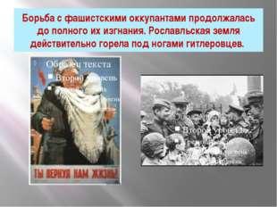 Борьба с фашистскими оккупантами продолжалась до полного их изгнания. Рославл