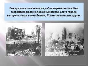 Пожары полыхали всю ночь, гибли мирные жители. Был разбомблен железнодорожный