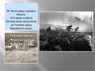 28 Июля немцы прорвали оборону 13-й армии в районе Кричева начал наступление