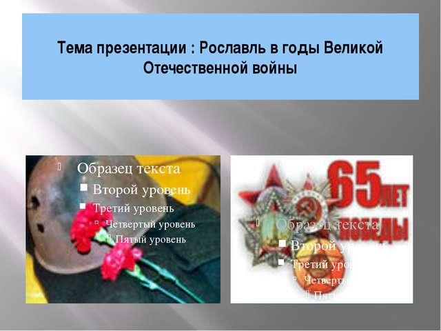 Тема презентации : Рославль в годы Великой Отечественной войны Тема презента...
