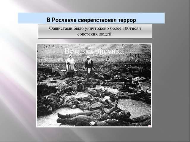 В Рославле свирепствовал террор Фашистами было уничтожено более 100тясяч сове...