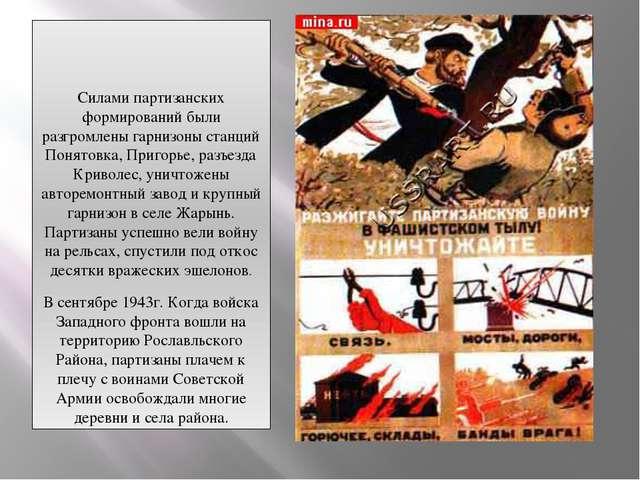 Силами партизанских формирований были разгромлены гарнизоны станций Понятовк...