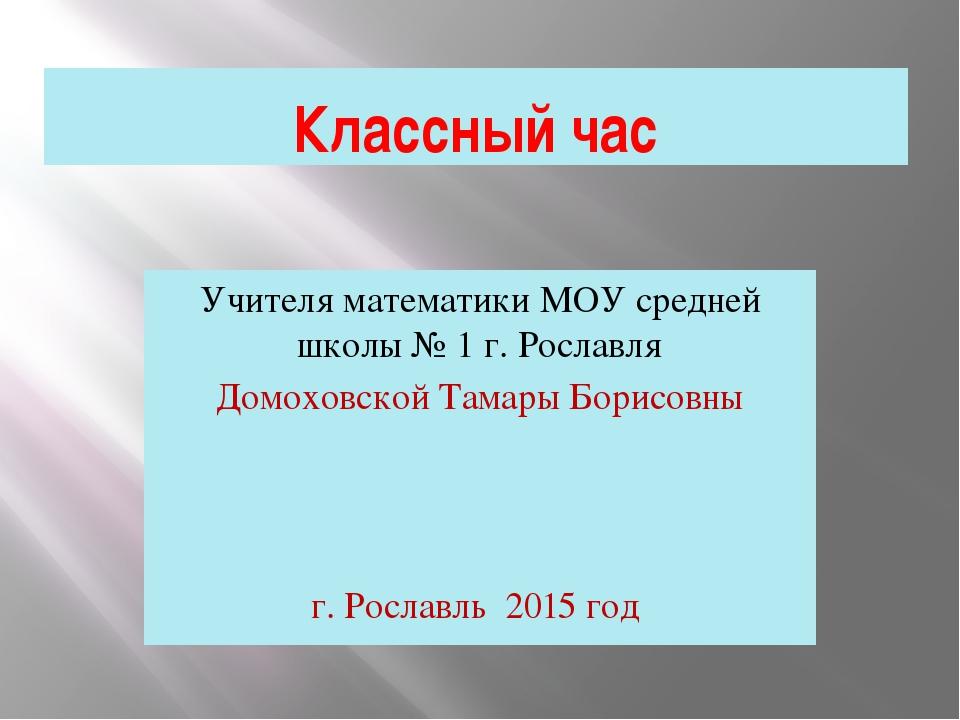 Классный час Учителя математики МОУ средней школы № 1 г. Рославля Домоховской...
