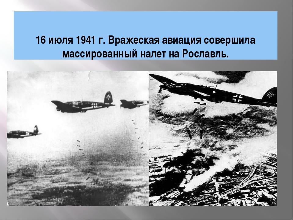 16 июля 1941 г. Вражеская авиация совершила массированный налет на Рославль....