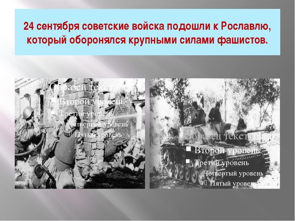 24 сентября советские войска подошли к Рославлю, который оборонялся крупными...