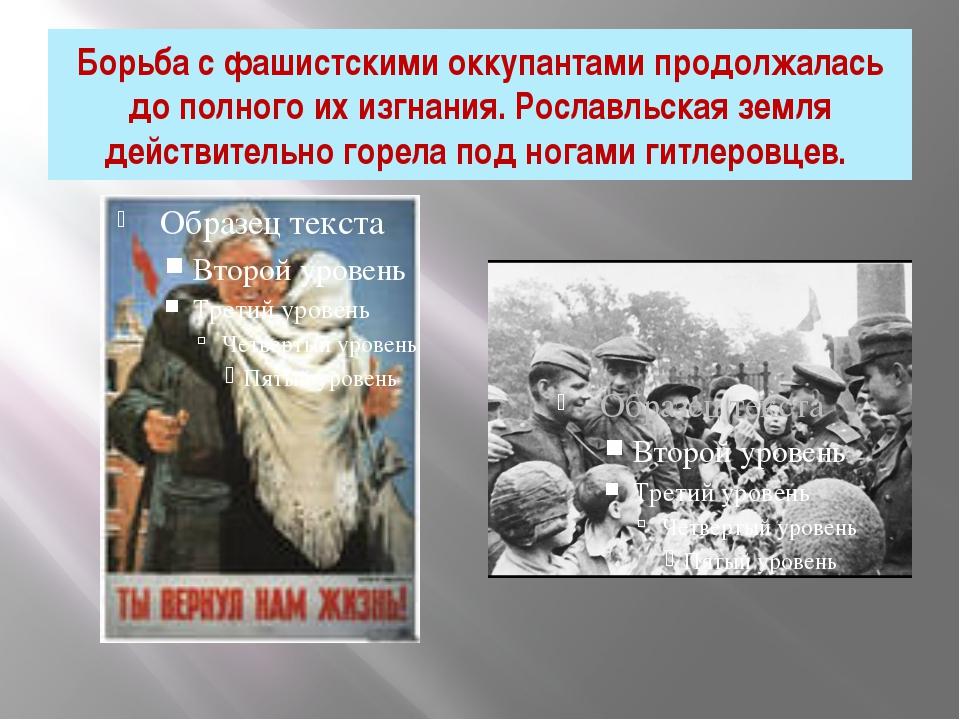 Борьба с фашистскими оккупантами продолжалась до полного их изгнания. Рославл...