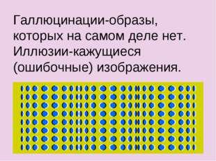 Галлюцинации-образы, которых на самом деле нет. Иллюзии-кажущиеся (ошибочные)