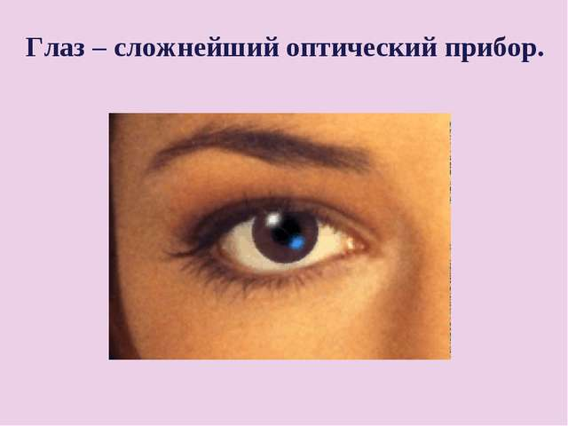 Глаз – сложнейший оптический прибор.