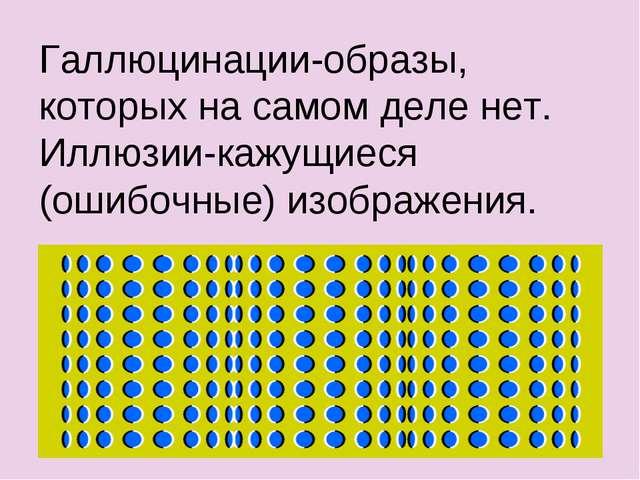 Галлюцинации-образы, которых на самом деле нет. Иллюзии-кажущиеся (ошибочные)...