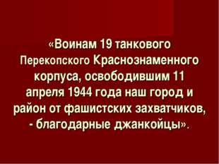 «Воинам 19 танкового Перекопского Краснознаменного корпуса, освободившим 11 а