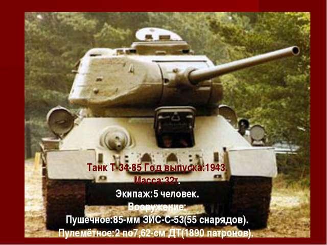 Танк Т-34-85 Танк Т-34-85 Год выпуска:1943. Масса:32т. Экипаж:5 человек. В...