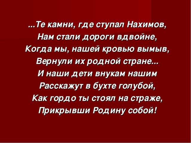 ...Те камни, где ступал Нахимов, Нам стали дороги вдвойне, Когда мы, нашей к...