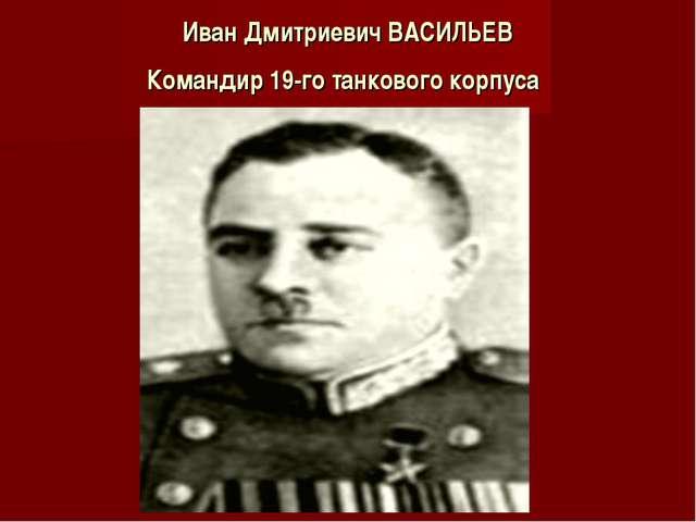 Иван Дмитриевич ВАСИЛЬЕВ Командир 19-го танкового корпуса