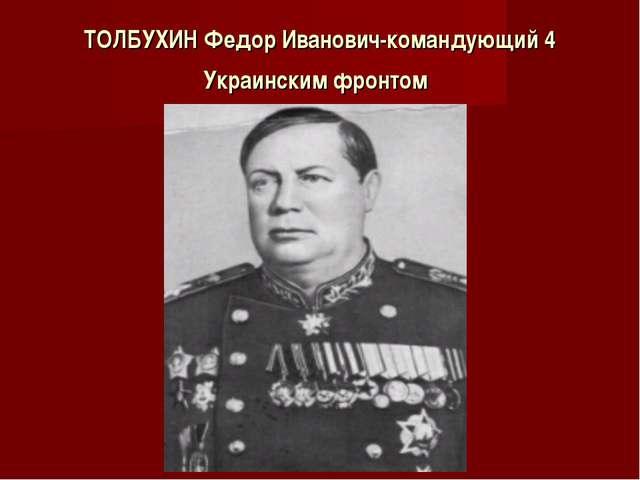 ТОЛБУХИНФедор Иванович-командующий 4 Украинским фронтом