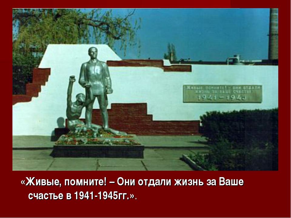 «Живые, помните! – Они отдали жизнь за Ваше счастье в 1941-1945гг.».