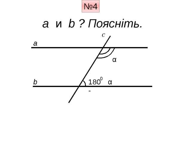 №4 a и b ? Поясніть. a b c α 180 - 0 α