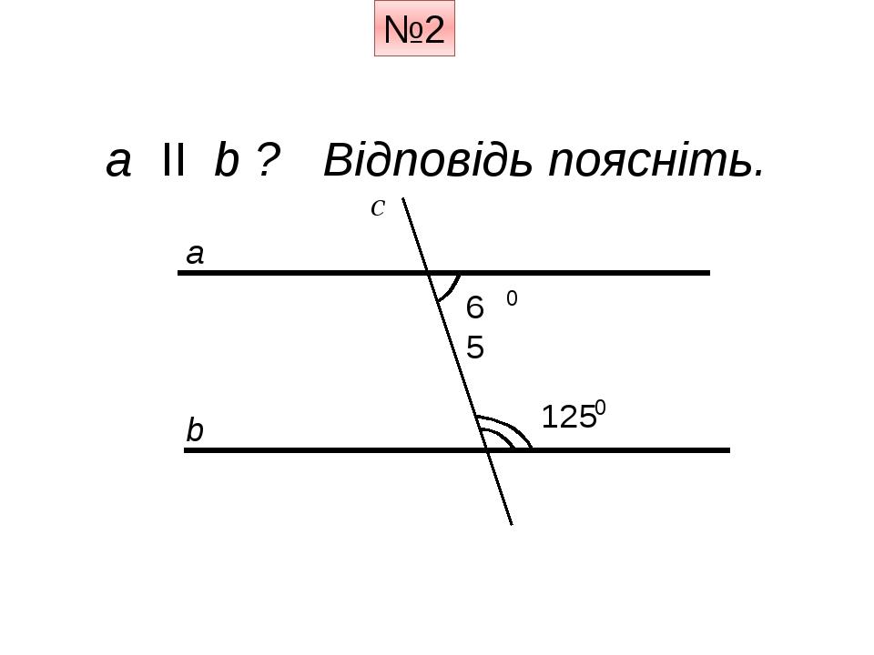№2 a ІІ b ? Відповідь поясніть. a b c 125 65 0 0
