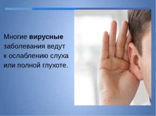 Многие вирусные заболевания ведут к ослаблению слуха или полной глухоте.