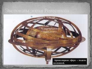 Экспонаты эпохи Ренесансса Армиллярная сфера – модель вселенной.