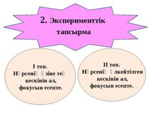 2. Эксперименттік тапсырма І топ. Нәрсенің өзіне тең кескінін ал, фокусын есе