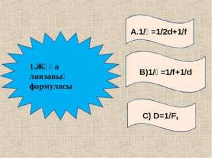А.1/Ғ=1/2d+1/f С) D=1/F, В)1/Ғ=1/f+1/d 1.Жұқа линзаның формуласы