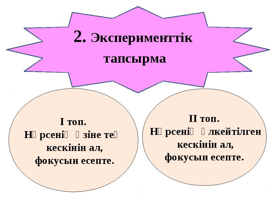 2. Эксперименттік тапсырма І топ. Нәрсенің өзіне тең кескінін ал, фокусын есе...