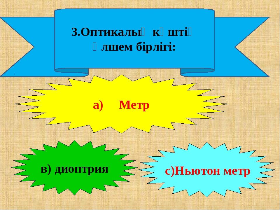 3.Оптикалық күштің өлшем бірлігі: а) Метр в) диоптрия с)Ньютон метр
