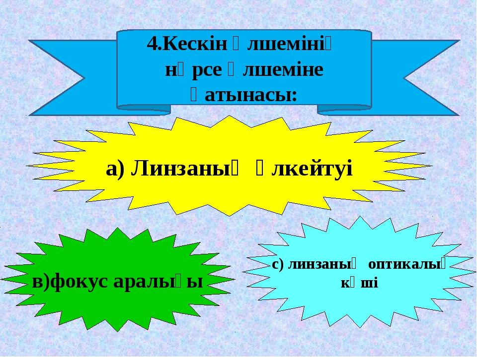 4.Кескін өлшемінің нәрсе өлшеміне қатынасы: а) Линзаның үлкейтуі в)фокус арал...
