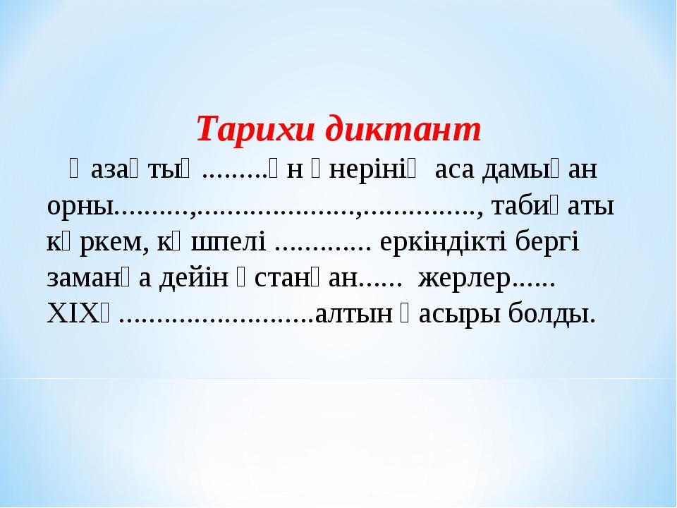 Тарихи диктант Қазақтың.........ән өнерінің аса дамыған орны..........,.........
