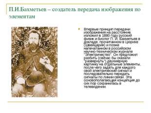 П.И.Бахметьев – создатель передача изображения по элементам Впервые принцип п